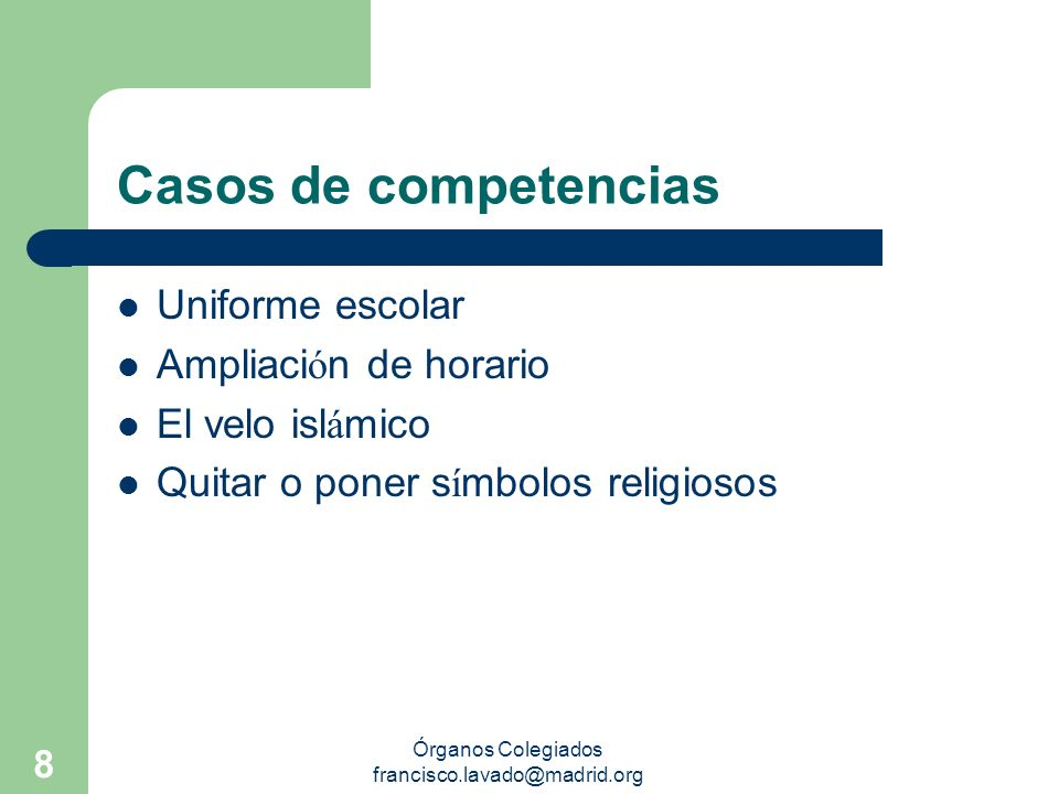 Órganos Colegiados francisco.lavado@madrid.org 8 Casos de competencias Uniforme escolar Ampliaci ó n de horario El velo isl á mico Quitar o poner s í