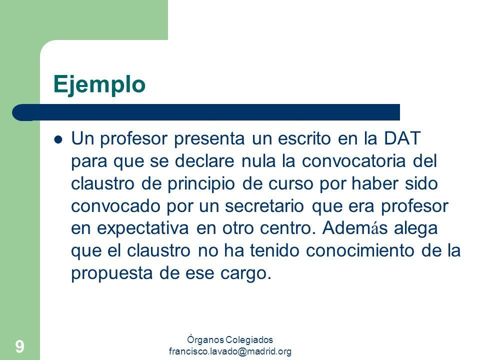 Órganos Colegiados francisco.lavado@madrid.org 9 Ejemplo Un profesor presenta un escrito en la DAT para que se declare nula la convocatoria del claust