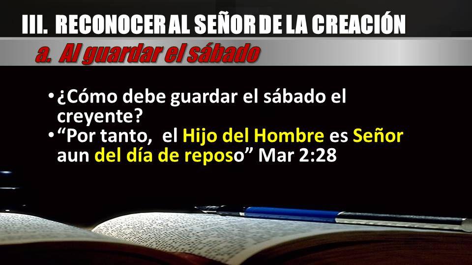 III. RECONOCER AL SEÑOR DE LA CREACIÓN ¿Cómo debe guardar el sábado el creyente? Por tanto, el Hijo del Hombre es Señor aun del día de reposo Mar 2:28