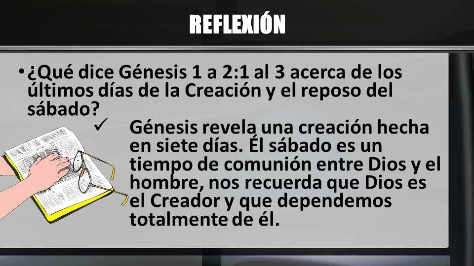 REFLEXIÓN ¿Qué dice Génesis 1 a 2:1 al 3 acerca de los últimos días de la Creación y el reposo del sábado? Génesis revela una creación hecha en siete
