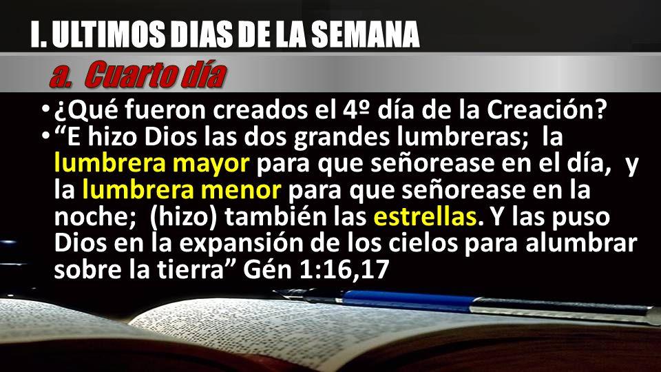 I. ULTIMOS DIAS DE LA SEMANA ¿Qué fueron creados el 4º día de la Creación? E hizo Dios las dos grandes lumbreras; la lumbrera mayor para que señorease