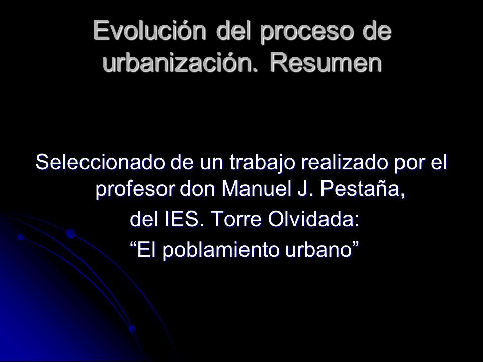 Evolución del proceso de urbanización. Resumen Seleccionado de un trabajo realizado por el profesor don Manuel J. Pestaña, del IES. Torre Olvidada: de