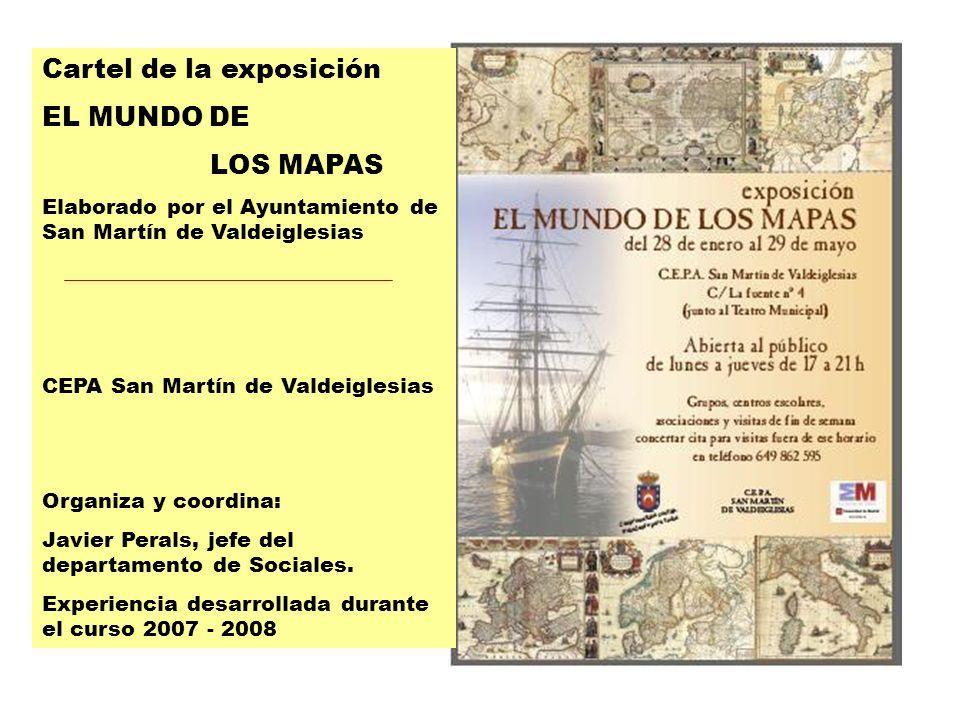 Cartel Cartel de la exposición EL MUNDO DE LOS MAPAS Elaborado por el Ayuntamiento de San Martín de Valdeiglesias CEPA San Martín de Valdeiglesias Organiza y coordina: Javier Perals, jefe del departamento de Sociales.