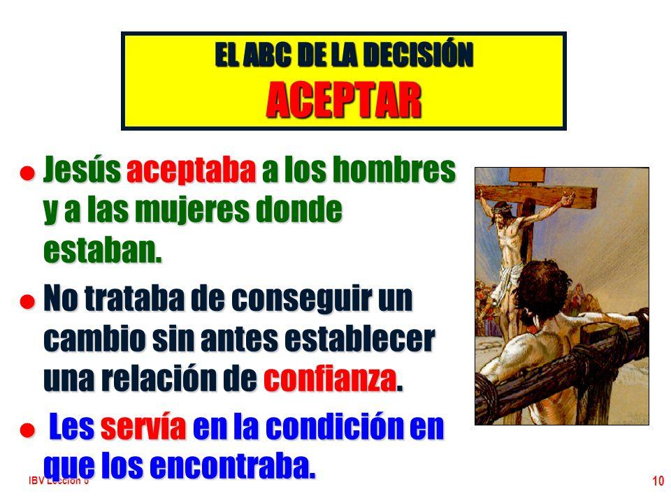 IBV Lección 5 10 EL ABC DE LA DECISIÓN ACEPTAR l Jesús aceptaba a los hombres y a las mujeres donde estaban. l No trataba de conseguir un cambio sin a