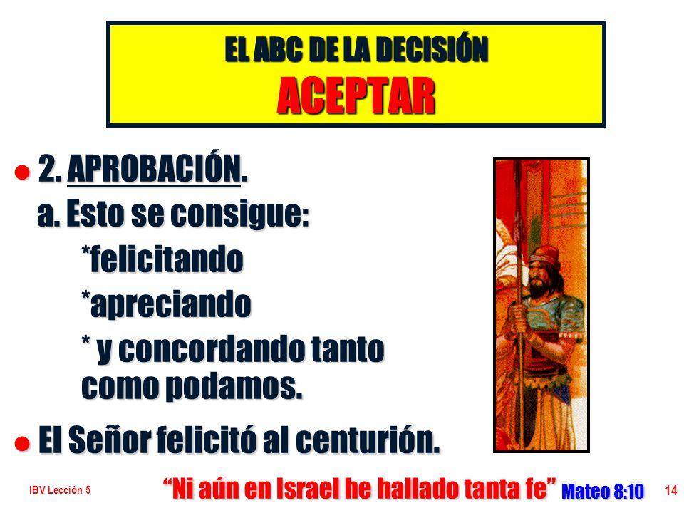 IBV Lección 5 14 l 2. APROBACIÓN. a. Esto se consigue: a. Esto se consigue:*felicitando*apreciando * y concordando tanto como podamos. l El Señor feli