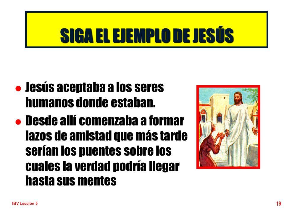 IBV Lección 5 19 SIGA EL EJEMPLO DE JESÚS l l Jesús aceptaba a los seres humanos donde estaban. l l Desde allí comenzaba a formar lazos de amistad que
