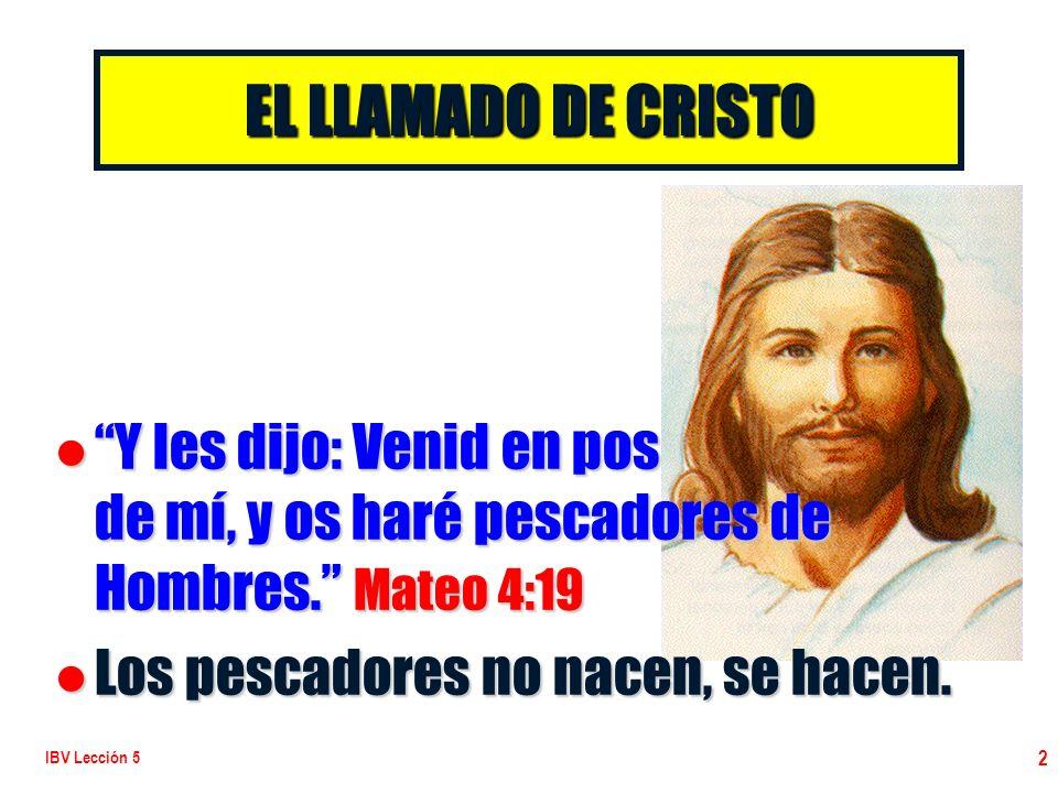 IBV Lección 5 2 EL LLAMADO DE CRISTO l Y les dijo: Venid en pos de mí, y os haré pescadores de Hombres. Mateo 4:19 l Los pescadores no nacen, se hacen