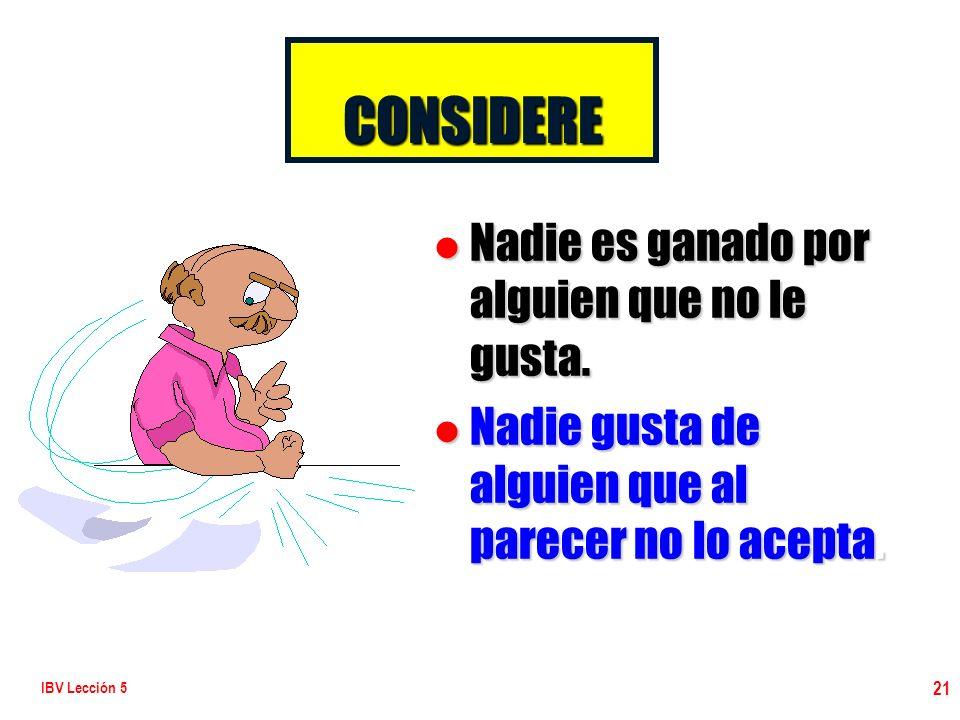 IBV Lección 5 21 l Nadie es ganado por alguien que no le gusta. l Nadie gusta de alguien que al parecer no lo acepta. CONSIDERE