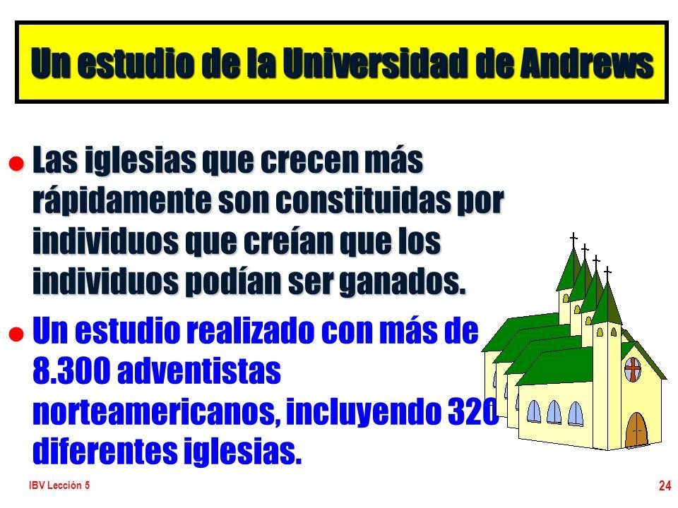 IBV Lección 5 24 Un estudio de la Universidad de Andrews l Las iglesias que crecen más rápidamente son constituidas por individuos que creían que los