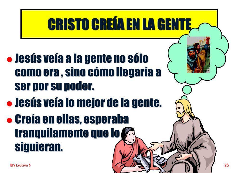 IBV Lección 5 25 CRISTO CREÍA EN LA GENTE l Jesús veía a la gente no sólo como era, sino cómo llegaría a ser por su poder. l Jesús veía lo mejor de la