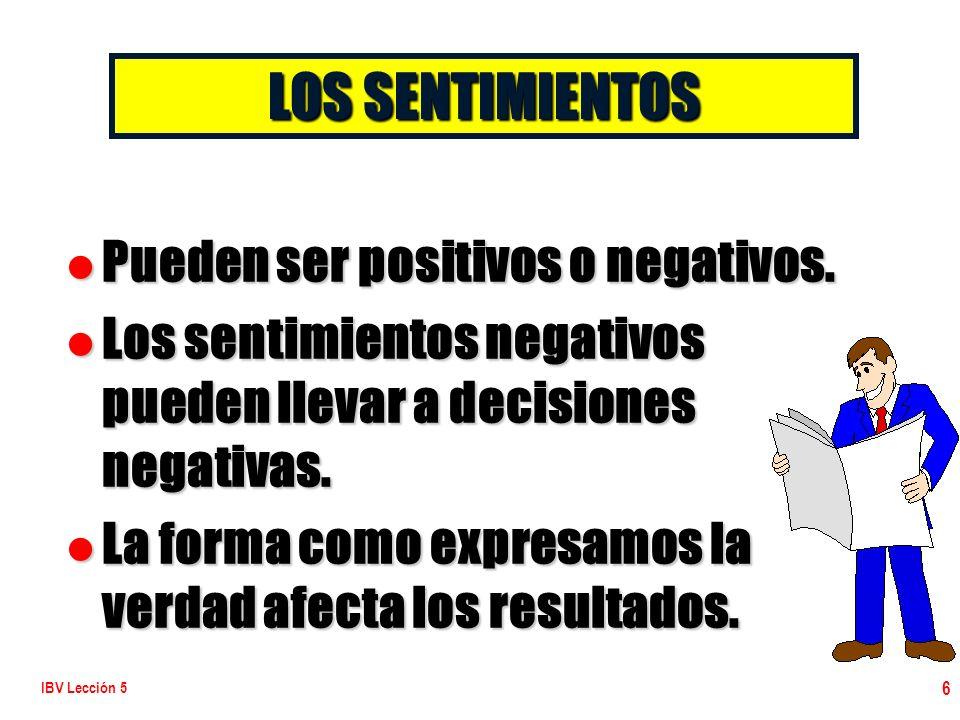 IBV Lección 5 6 l Pueden ser positivos o negativos. l Los sentimientos negativos pueden llevar a decisiones negativas. l La forma como expresamos la v