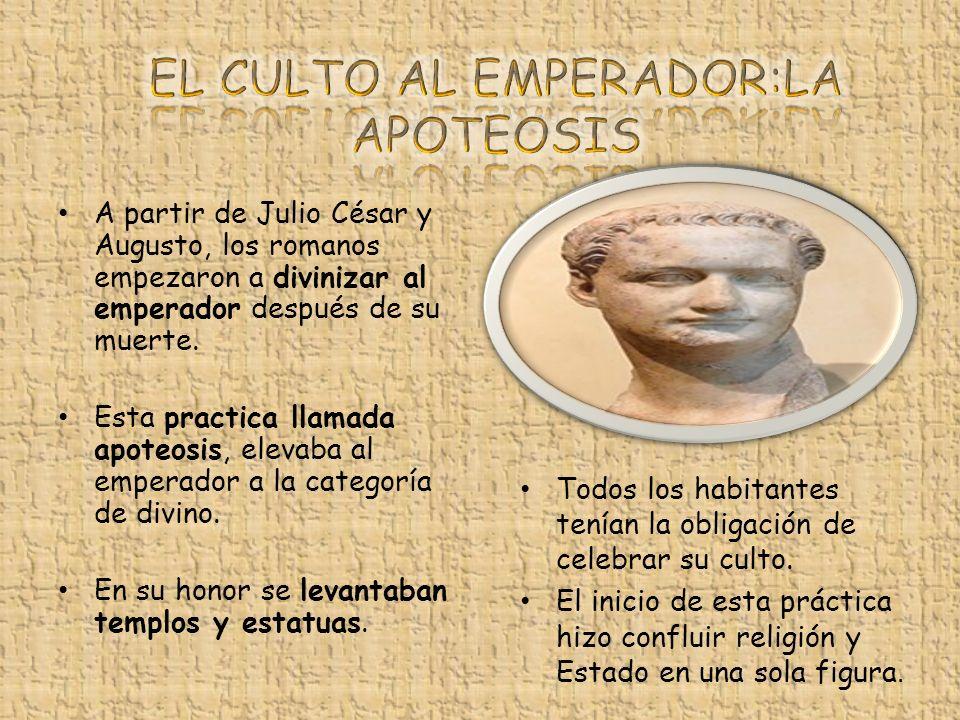 A partir de Julio César y Augusto, los romanos empezaron a divinizar al emperador después de su muerte. Esta practica llamada apoteosis, elevaba al em