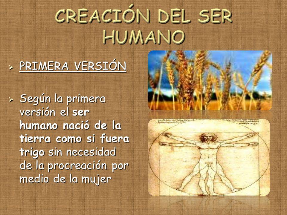 PRIMERA VERSIÓN PRIMERA VERSIÓN Según la primera versión el ser humano nació de la tierra como si fuera trigo sin necesidad de la procreación por medi