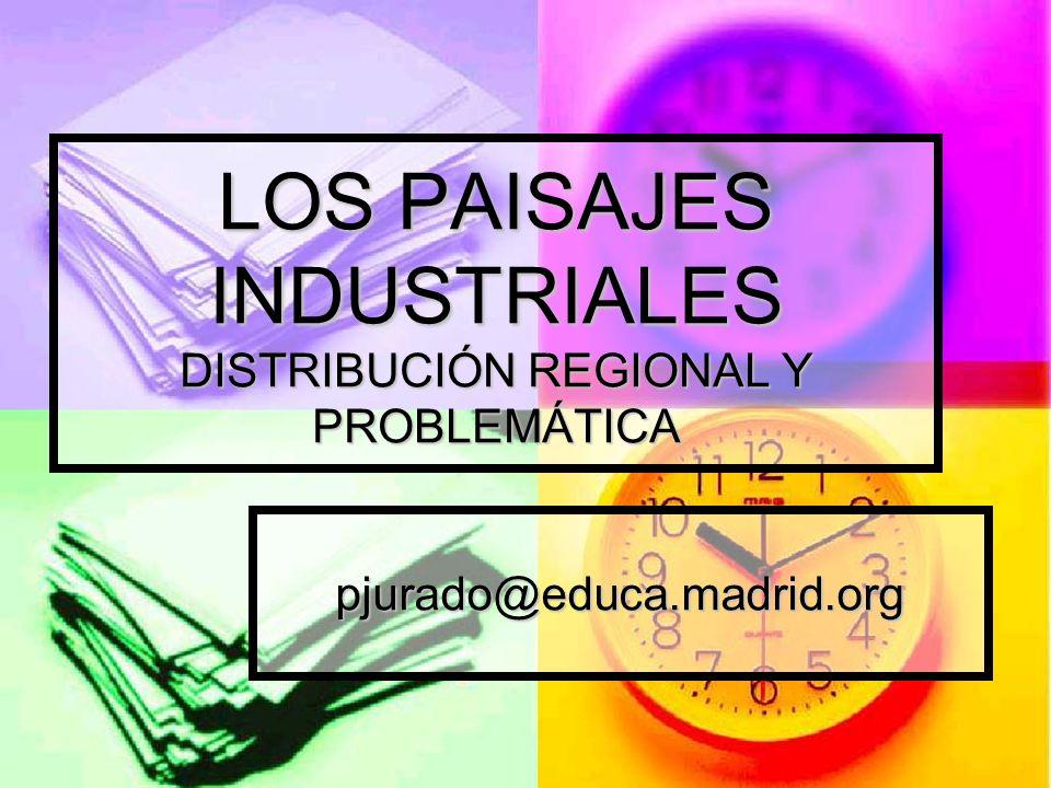 LOS PAISAJES INDUSTRIALES DISTRIBUCIÓN REGIONAL Y PROBLEMÁTICA pjurado@educa.madrid.org