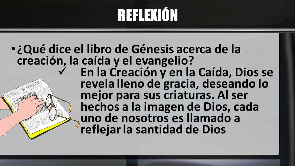 REFLEXIÓN ¿Qué dice el libro de Génesis acerca de la creación, la caída y el evangelio? En la Creación y en la Caída, Dios se revela lleno de gracia,
