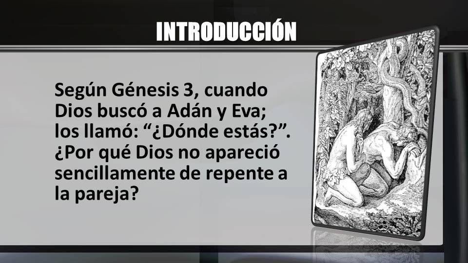INTRODUCCIÓN Según Génesis 3, cuando Dios buscó a Adán y Eva; los llamó: ¿Dónde estás?. ¿Por qué Dios no apareció sencillamente de repente a la pareja