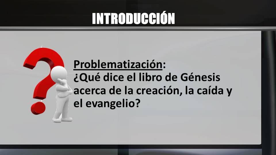 INTRODUCCIÓN Problematización: ¿Qué dice el libro de Génesis acerca de la creación, la caída y el evangelio?