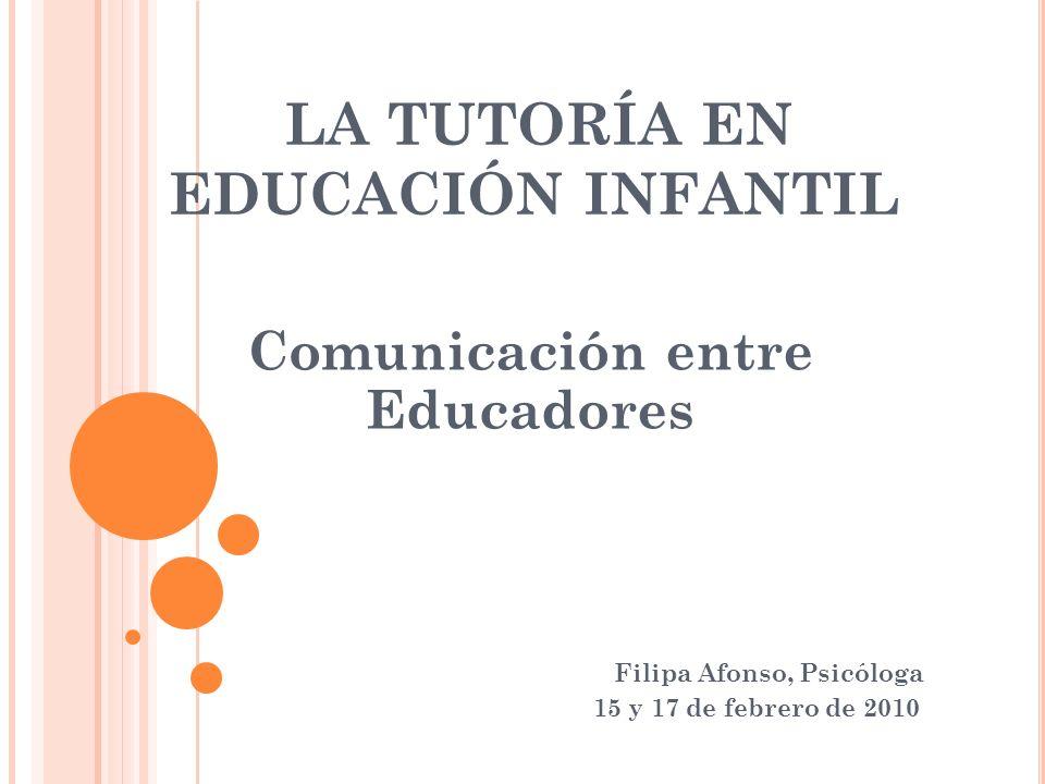 LA TUTORÍA EN EDUCACIÓN INFANTIL Comunicación entre Educadores Filipa Afonso, Psicóloga 15 y 17 de febrero de 2010