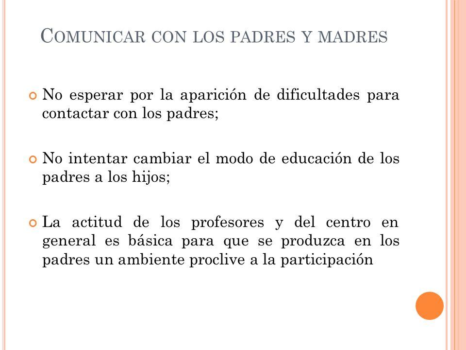 C OMUNICAR CON LOS PADRES Y MADRES No esperar por la aparición de dificultades para contactar con los padres; No intentar cambiar el modo de educación