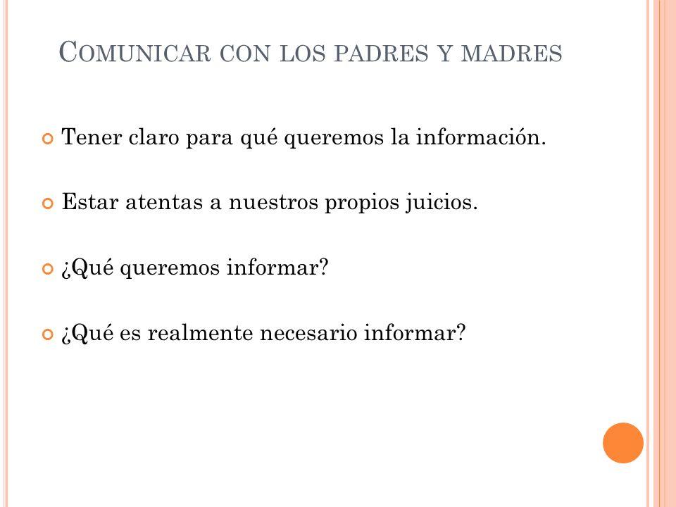 C OMUNICAR CON LOS PADRES Y MADRES Tener claro para qué queremos la información. Estar atentas a nuestros propios juicios. ¿Qué queremos informar? ¿Qu