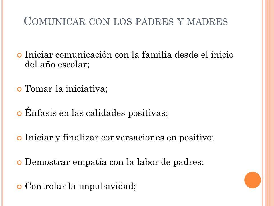 C OMUNICAR CON LOS PADRES Y MADRES Iniciar comunicación con la familia desde el inicio del año escolar; Tomar la iniciativa; Énfasis en las calidades