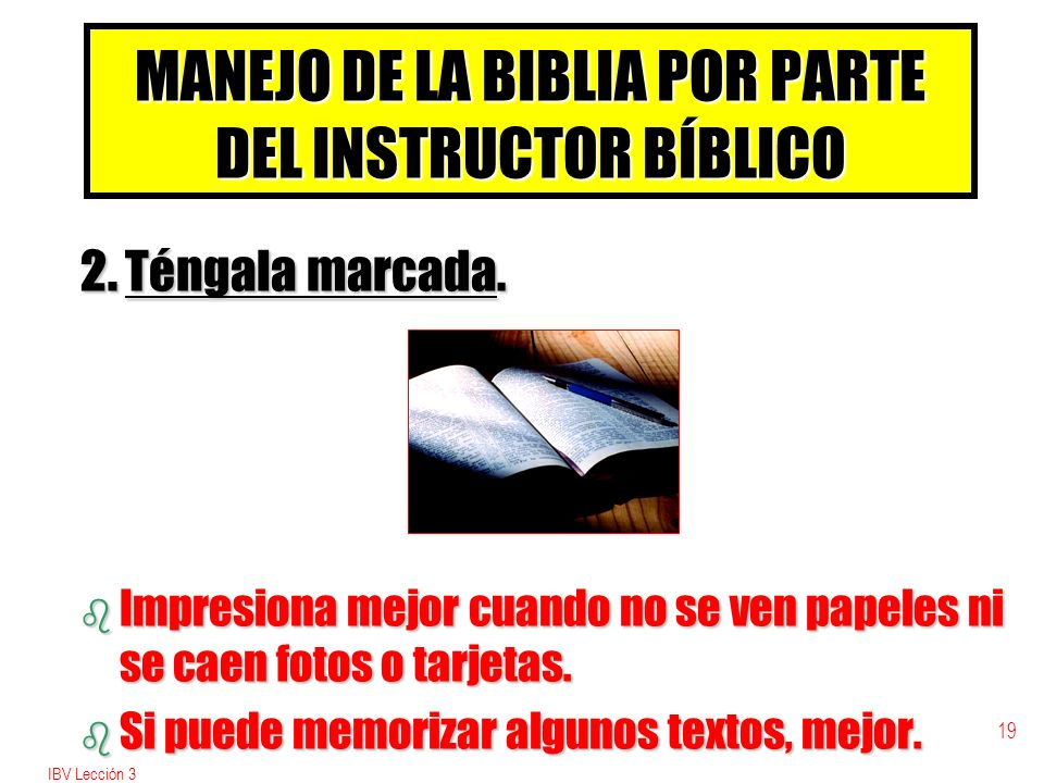 IBV Lección 3 18 MANEJO DE LA BIBLIA POR PARTE DEL INSTRUCTOR BÍBLICO 1. Maneje bien la Biblia con reverencia. b Usted es módelo para su estudiante.