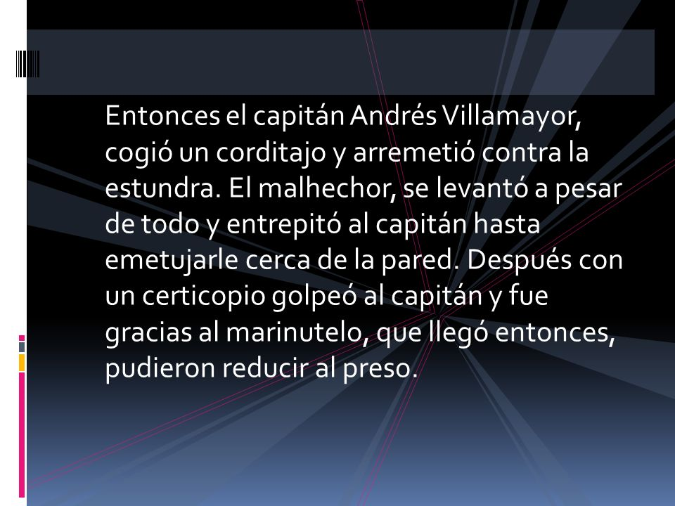 Entonces el capitán Andrés Villamayor, cogió un corditajo y arremetió contra la estundra. El malhechor, se levantó a pesar de todo y entrepitó al capi