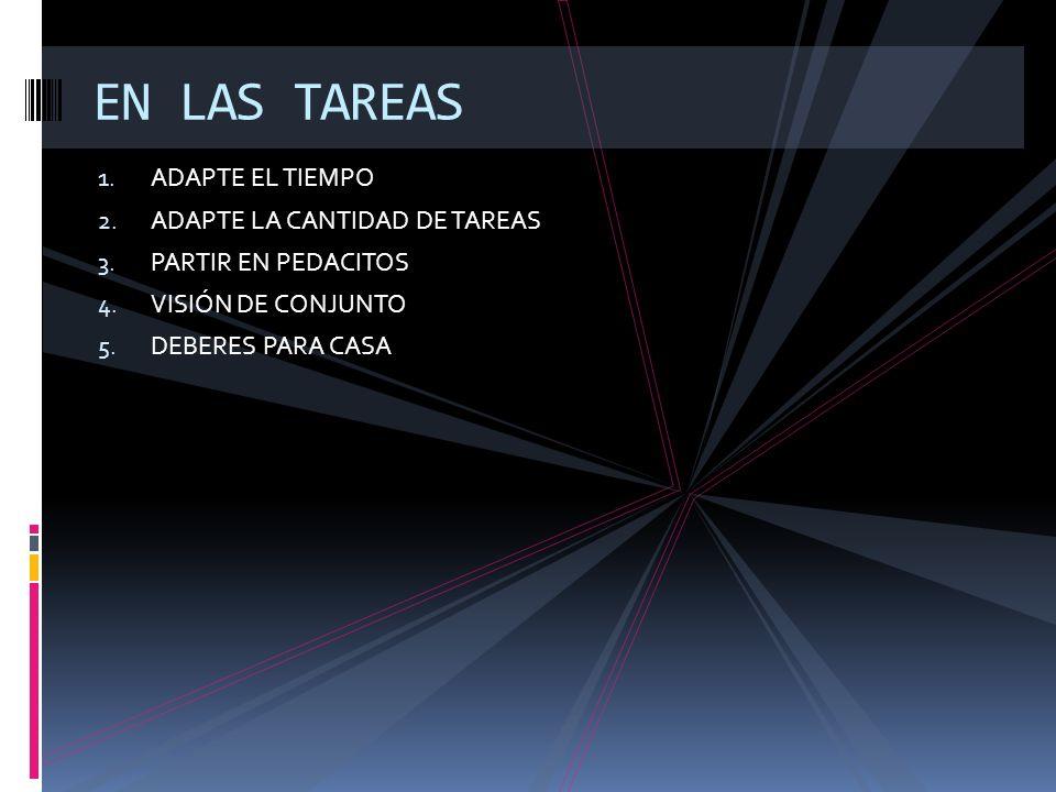 1. ADAPTE EL TIEMPO 2. ADAPTE LA CANTIDAD DE TAREAS 3. PARTIR EN PEDACITOS 4. VISIÓN DE CONJUNTO 5. DEBERES PARA CASA EN LAS TAREAS