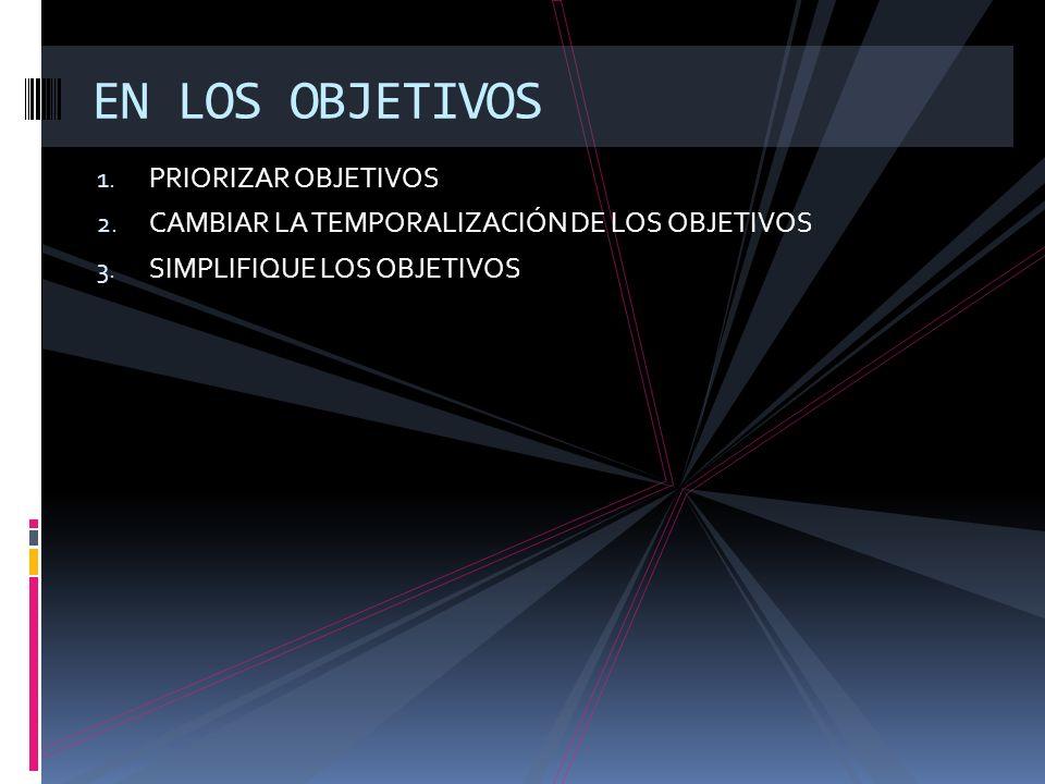 1. PRIORIZAR OBJETIVOS 2. CAMBIAR LA TEMPORALIZACIÓN DE LOS OBJETIVOS 3. SIMPLIFIQUE LOS OBJETIVOS EN LOS OBJETIVOS