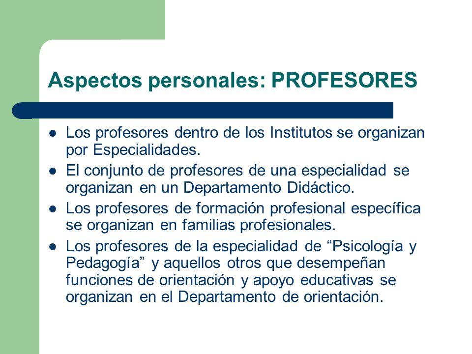 Aspectos personales: PROFESORES Los profesores dentro de los Institutos se organizan por Especialidades. El conjunto de profesores de una especialidad