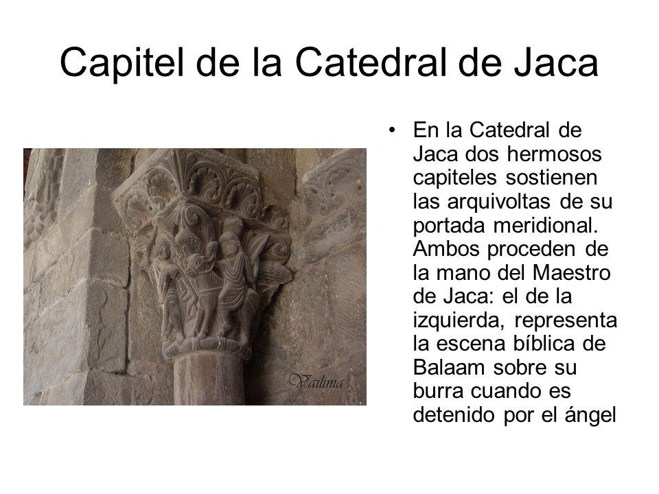 Capitel de la Catedral de Jaca En la Catedral de Jaca dos hermosos capiteles sostienen las arquivoltas de su portada meridional. Ambos proceden de la
