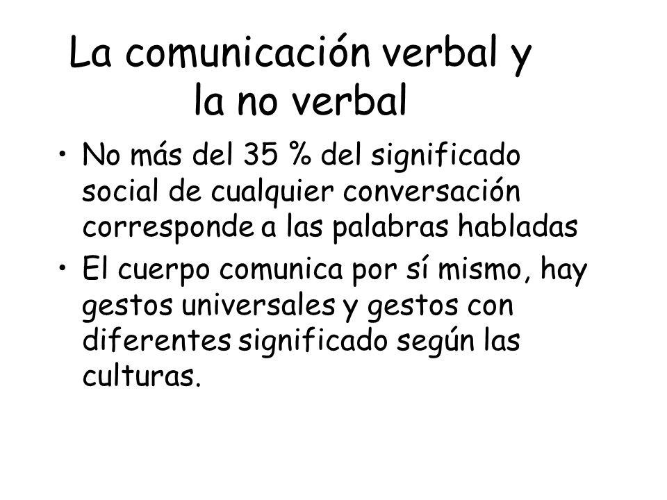 La comunicación verbal y la no verbal No más del 35 % del significado social de cualquier conversación corresponde a las palabras habladas El cuerpo c