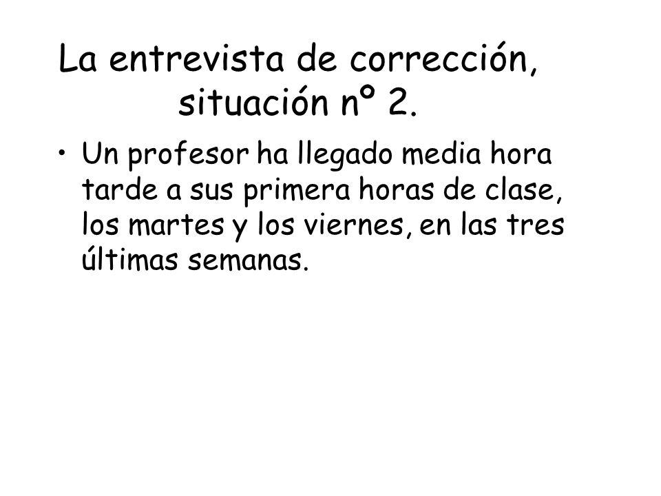 La entrevista de corrección, situación nº 2. Un profesor ha llegado media hora tarde a sus primera horas de clase, los martes y los viernes, en las tr