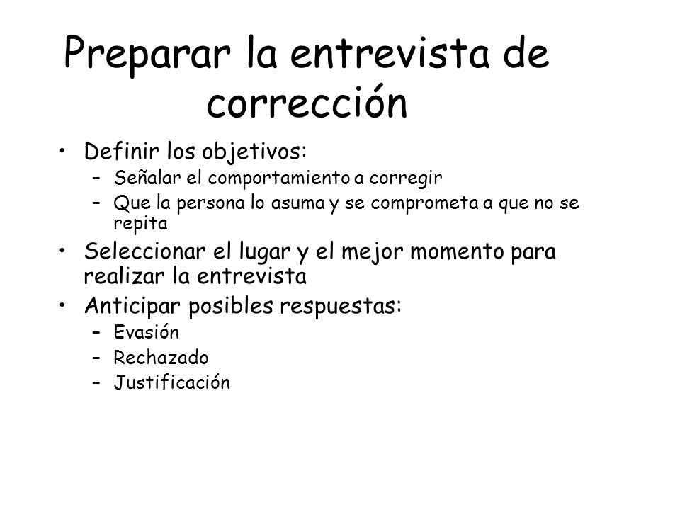 Preparar la entrevista de corrección Definir los objetivos: –Señalar el comportamiento a corregir –Que la persona lo asuma y se comprometa a que no se