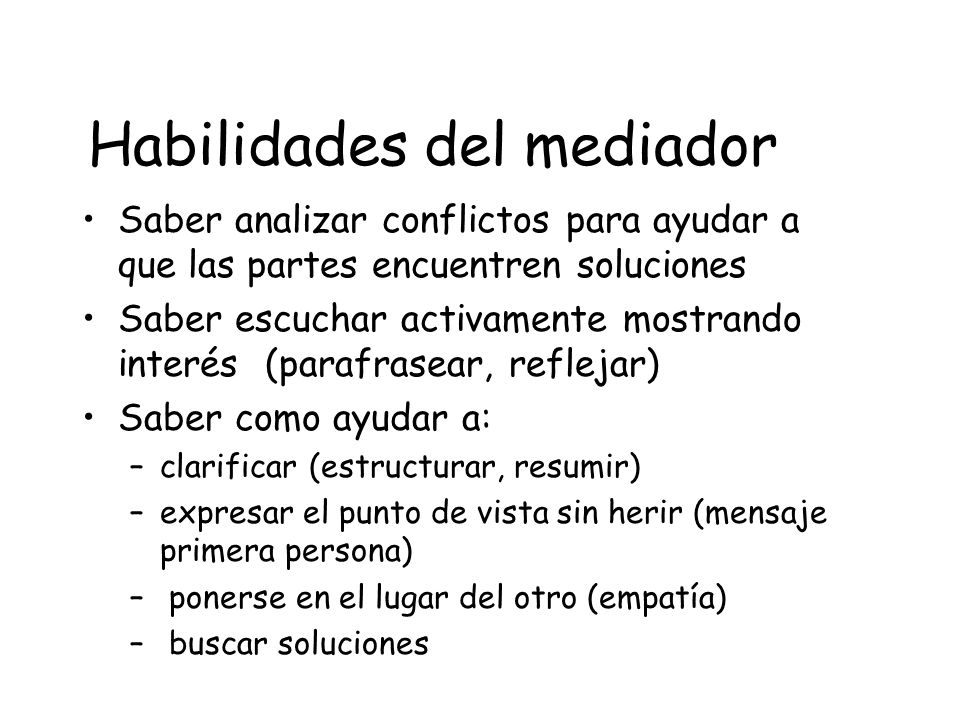 Habilidades del mediador Saber analizar conflictos para ayudar a que las partes encuentren soluciones Saber escuchar activamente mostrando interés (pa