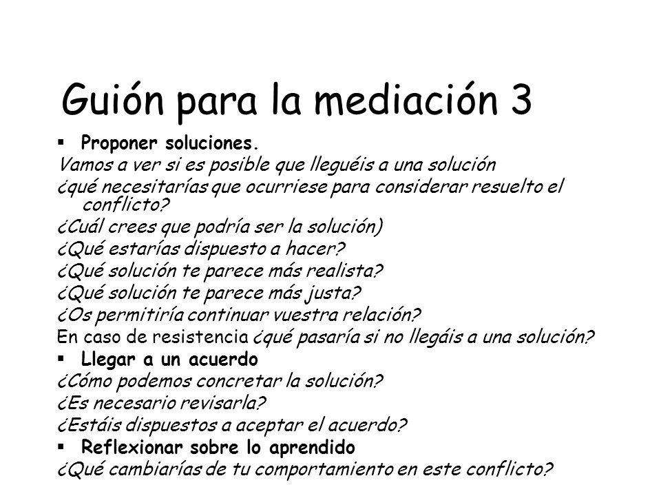 Guión para la mediación 3 Proponer soluciones. Vamos a ver si es posible que lleguéis a una solución ¿qué necesitarías que ocurriese para considerar r