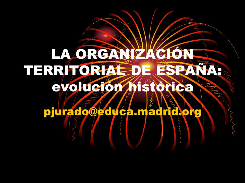 LA ORGANIZACIÓN TERRITORIAL DE ESPAÑA: evolución histórica pjurado@educa.madrid.org