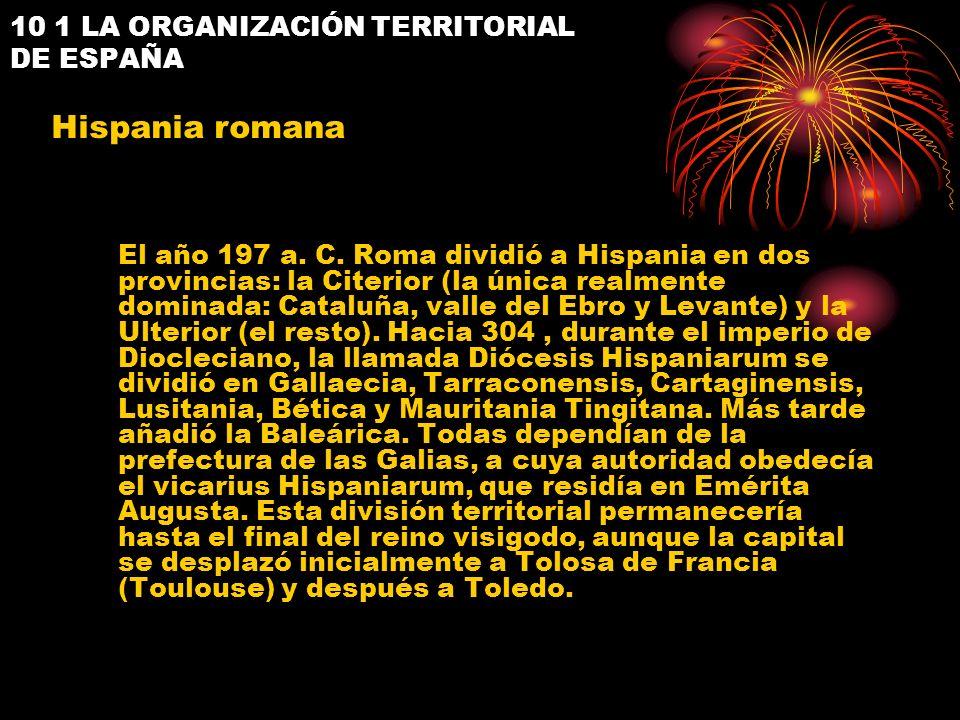 10 1 LA ORGANIZACIÓN TERRITORIAL DE ESPAÑA El año 197 a. C. Roma dividió a Hispania en dos provincias: la Citerior (la única realmente dominada: Catal
