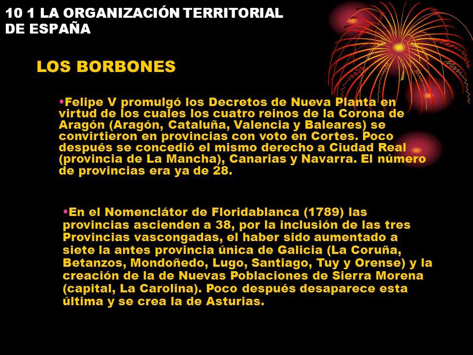10 1 LA ORGANIZACIÓN TERRITORIAL DE ESPAÑA LOS BORBONES Felipe V promulgó los Decretos de Nueva Planta en virtud de los cuales los cuatro reinos de la