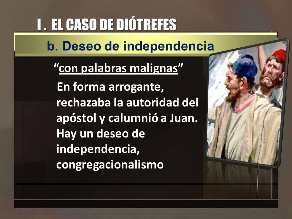I. EL CASO DE DIÓTREFES con palabras malignas En forma arrogante, rechazaba la autoridad del apóstol y calumnió a Juan. Hay un deseo de independencia,