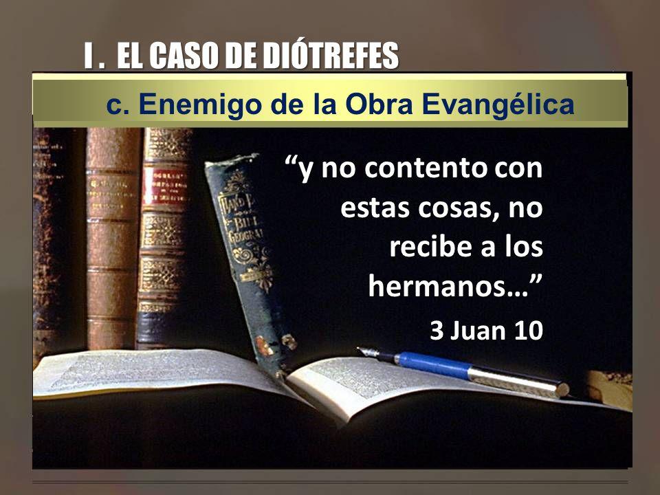I. EL CASO DE DIÓTREFES y no contento con estas cosas, no recibe a los hermanos… 3 Juan 10 c. Enemigo de la Obra Evangélica