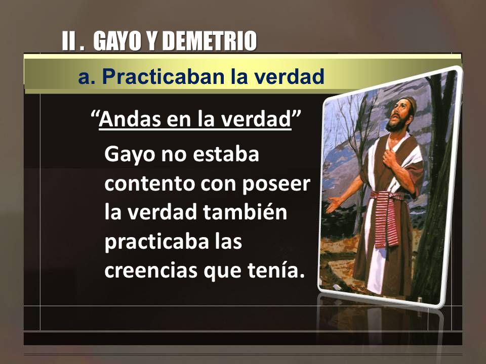 II. GAYO Y DEMETRIO Andas en la verdad Gayo no estaba contento con poseer la verdad también practicaba las creencias que tenía. a. Practicaban la verd