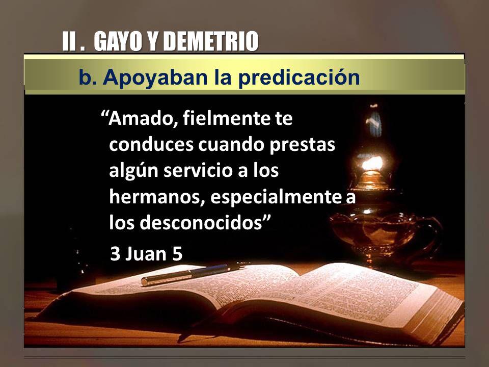 II. GAYO Y DEMETRIO Amado, fielmente te conduces cuando prestas algún servicio a los hermanos, especialmente a los desconocidos 3 Juan 5 b. Apoyaban l