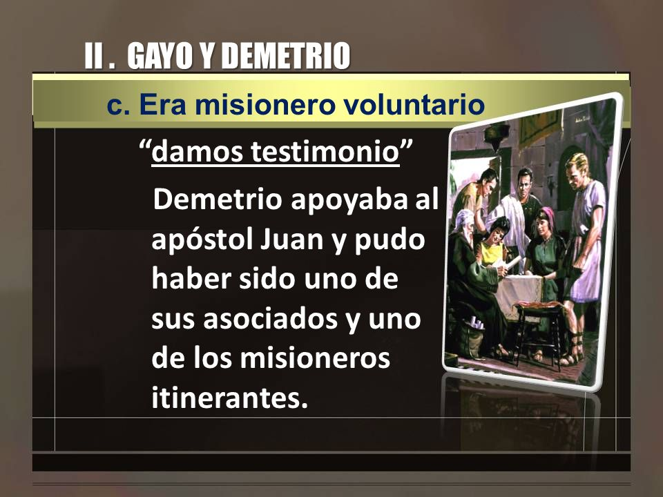 II. GAYO Y DEMETRIO damos testimonio Demetrio apoyaba al apóstol Juan y pudo haber sido uno de sus asociados y uno de los misioneros itinerantes. c. E