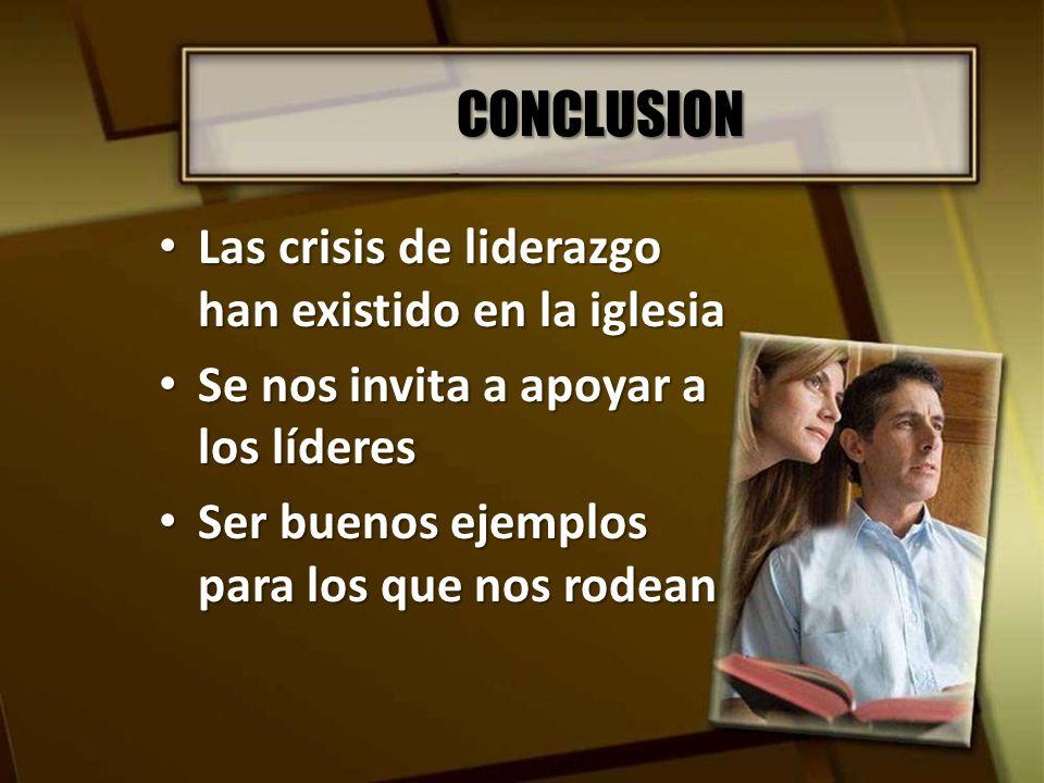 CONCLUSION Las crisis de liderazgo han existido en la iglesia Las crisis de liderazgo han existido en la iglesia Se nos invita a apoyar a los líderes