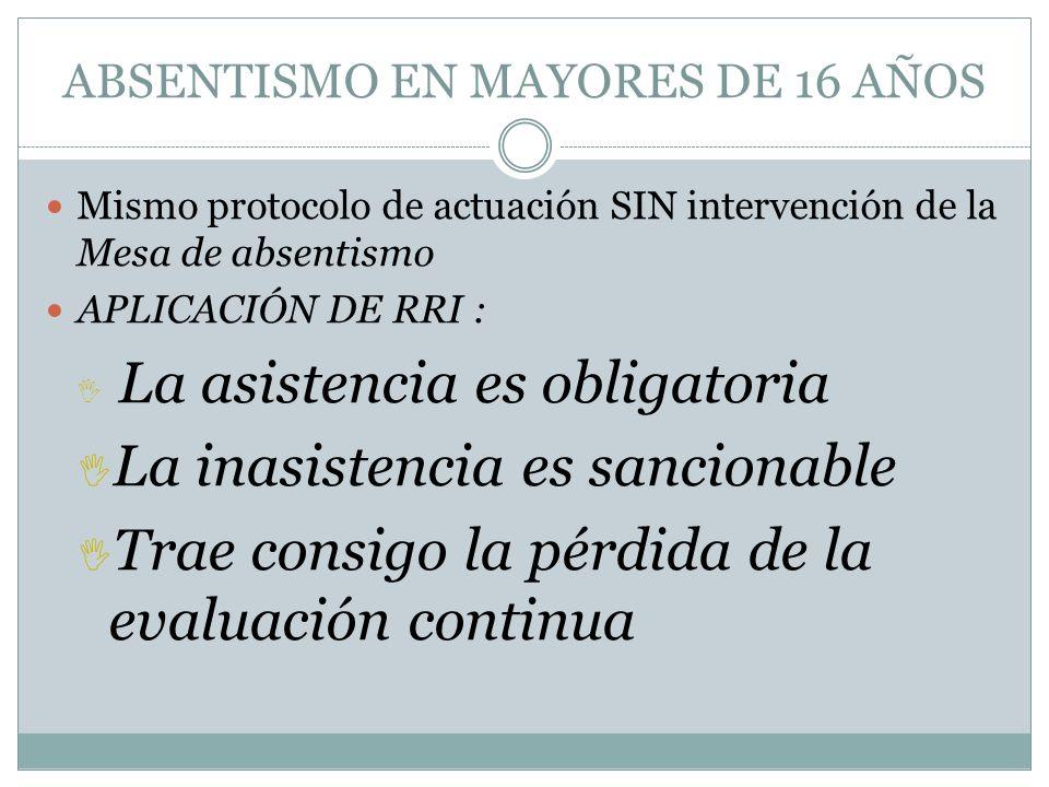 ABSENTISMO EN MAYORES DE 16 AÑOS Mismo protocolo de actuación SIN intervención de la Mesa de absentismo APLICACIÓN DE RRI : La asistencia es obligator