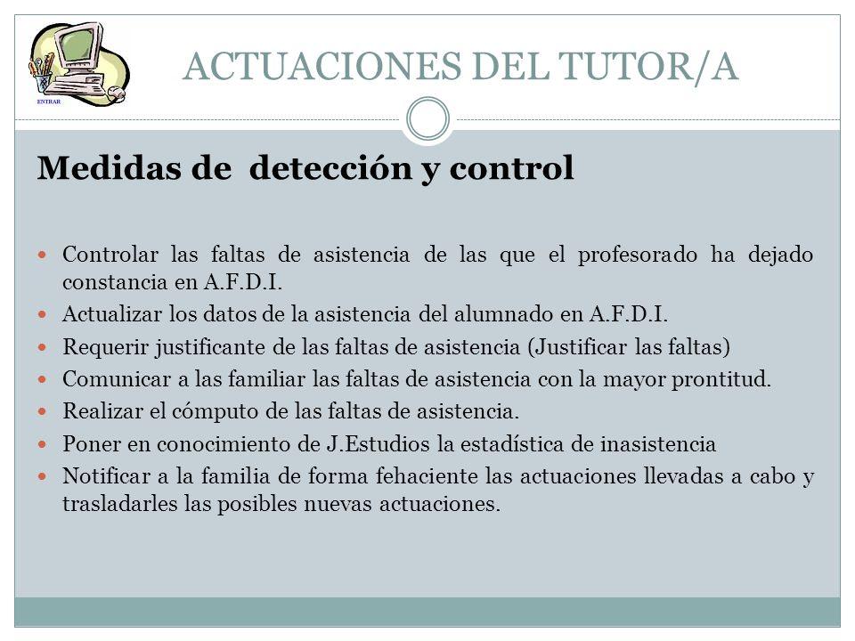 ACTUACIONES DEL TUTOR/A Medidas de detección y control Controlar las faltas de asistencia de las que el profesorado ha dejado constancia en A.F.D.I. A