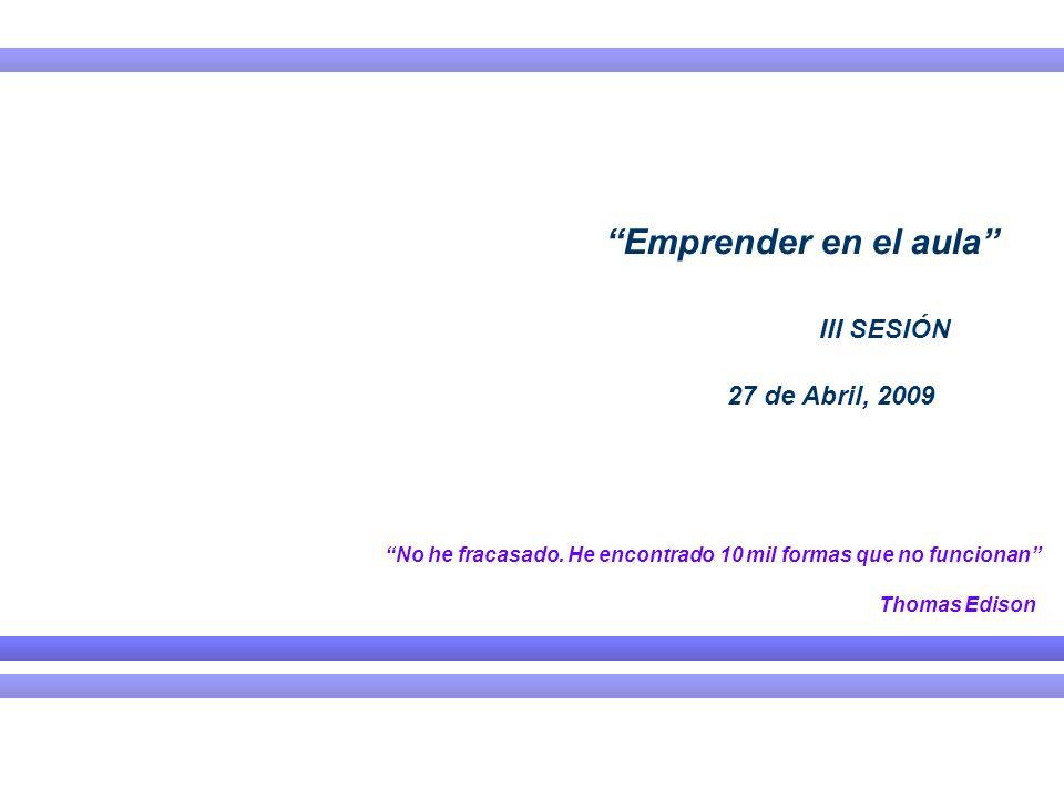 Emprender en el aula III SESIÓN 27 de Abril, 2009 No he fracasado. He encontrado 10 mil formas que no funcionan Thomas Edison