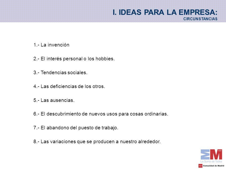 I. IDEAS PARA LA EMPRESA: CIRCUNSTANCIAS 1.- La invención 2.- El interés personal o los hobbies. 3.- Tendencias sociales. 4.- Las deficiencias de los