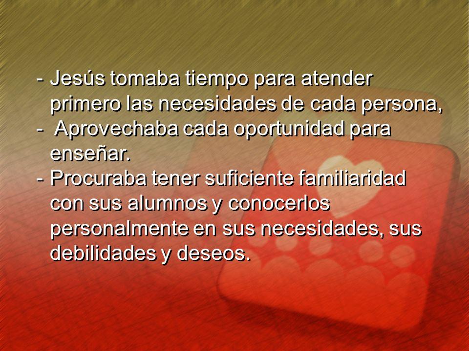 -Jesús tomaba tiempo para atender primero las necesidades de cada persona, - Aprovechaba cada oportunidad para enseñar. -Procuraba tener suficiente fa